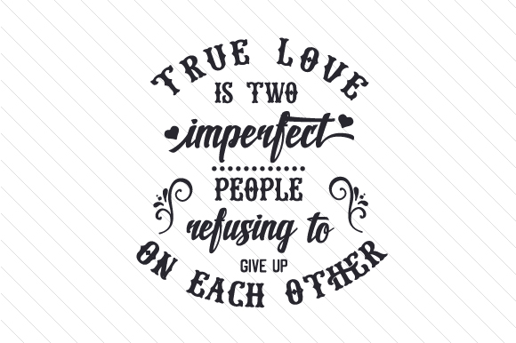 True Love is Two Imperfect People Refusing to Give Up on Each Other Love Craft Cut File By Creative Fabrica Crafts