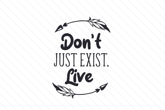 Download Free Don T Just Exist Live Svg Cut File By Creative Fabrica Crafts for Cricut Explore, Silhouette and other cutting machines.