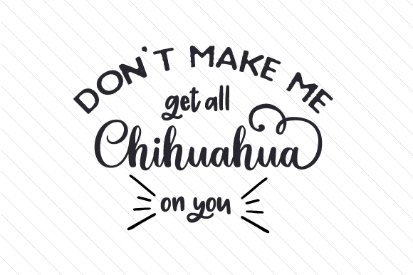 Don't Make Me Get All Chihuahua on You Craft Design By Creative Fabrica Crafts