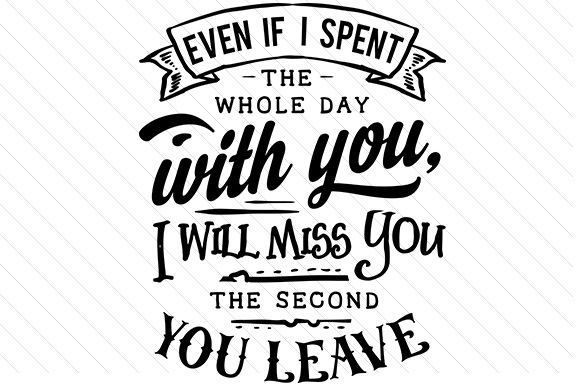 Even if I Spend the Whole Day with You I Will Miss You the Second You Leave Craft Design By Creative Fabrica Crafts