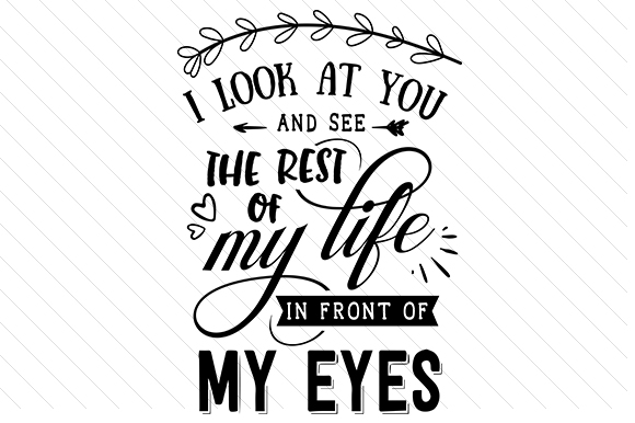 Download Free I Look At You And See The Rest Of My Life In Front Of My Eyes Svg for Cricut Explore, Silhouette and other cutting machines.