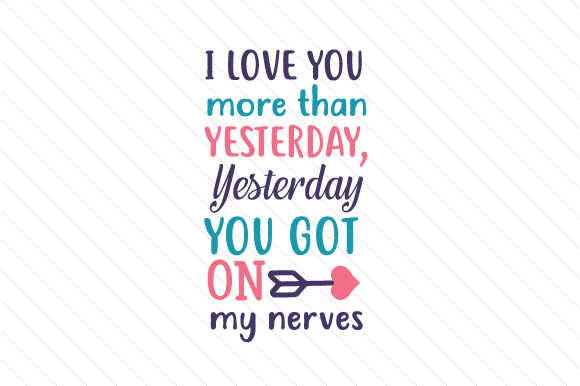 Download Free I Love You More Than Yesterday Yesterday You Got On My Nerves for Cricut Explore, Silhouette and other cutting machines.