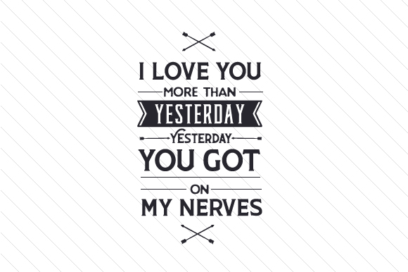 I Love You More Than Yesterday, Yesterday You Got on My Nerves Craft Design By Creative Fabrica Crafts