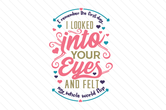 I Remember the First Day I Looked into Your Eyes and Felt My Whole World Flip Love Craft Cut File By Creative Fabrica Crafts