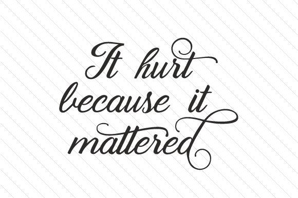 It Hurt Because It Mattered Quotes Craft Cut File By Creative Fabrica Crafts