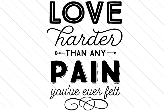 Love Harder Than Any Pain You Have Ever Felt Love Craft Cut File By Creative Fabrica Crafts