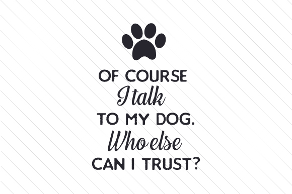 Of Course I Talk to My Dog. Who else Can I Trust Craft Design By Creative Fabrica Crafts