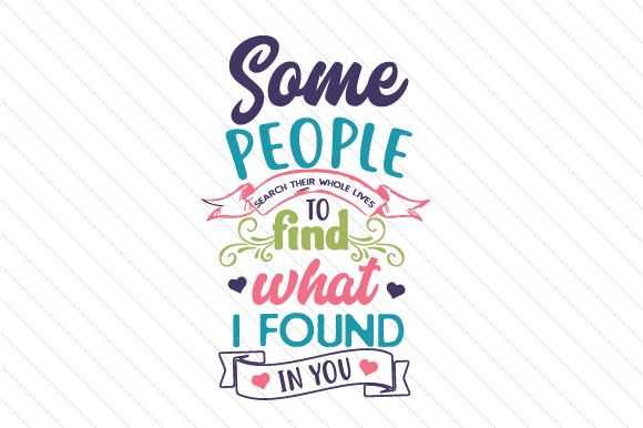 Some People Search Their Whole Lives to Find What I Found in You Liebe Plotterdatei von Creative Fabrica Crafts