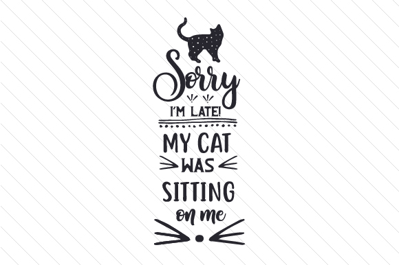 Sorry I'm Late! My Cat Was Sitting on Me Cats Craft Cut File By Creative Fabrica Crafts
