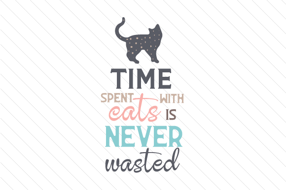 Time Spent with Cats is Never Wasted Cats Craft Cut File By Creative Fabrica Crafts