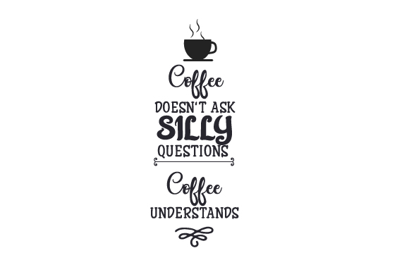 Download Free Coffee Doesn T Ask Silly Questions Coffee Understands Svg Cut for Cricut Explore, Silhouette and other cutting machines.
