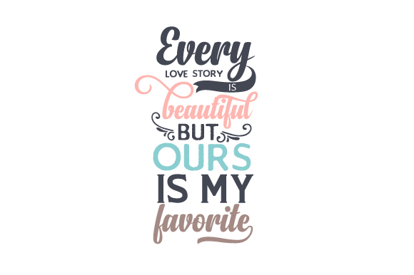 Every Lovestory Is Beautiful But Ours Is My Favorite Svg