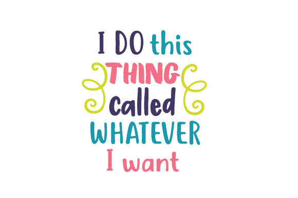 I Do This Thing Called Whatever I Want Quotes Craft Cut File By Creative Fabrica Crafts