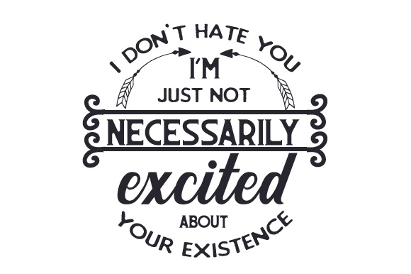 I Don T Hate You Quotes: I Don't Hate You, I'm Just Not Necessarily Excited About