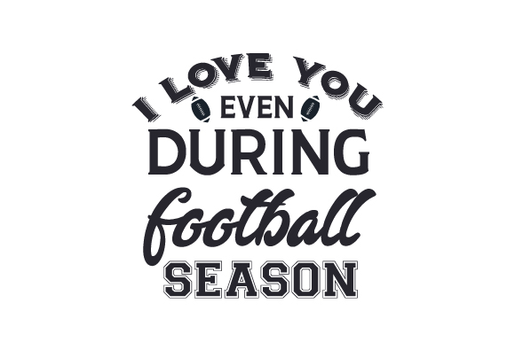 I Love You Even During Football Season Sports Craft Cut File By Creative Fabrica Crafts