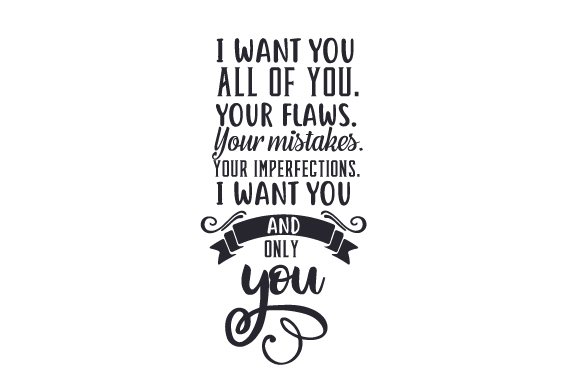 I Want You. All of You. Your Flaws. Your Mistakes. Your Imperfections. I Want You and Only You Love Craft Cut File By Creative Fabrica Crafts