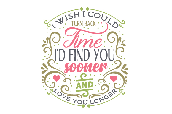 I Wish I Could Turn Back Time. I'd Find You Sooner and Love You Longer Quotes Craft Cut File By Creative Fabrica Crafts