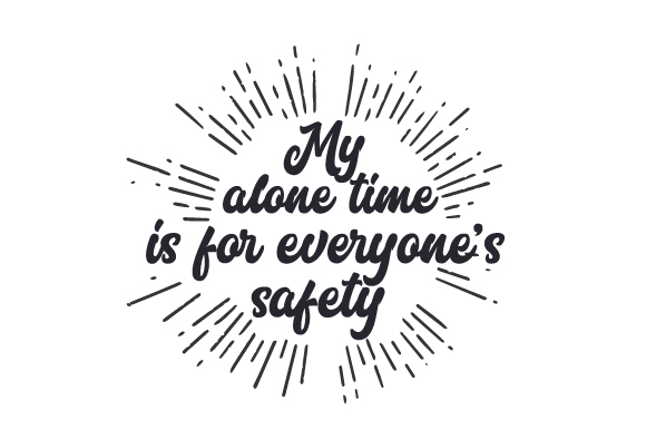 My Alone Time Is For Everyone S Safety Svg Cut File By Creative