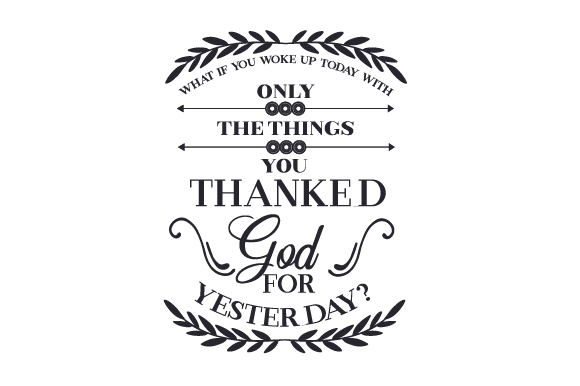 What if You Woke Up Today with Only the Things You Thanked God for Yesterday? Religious Craft Cut File By Creative Fabrica Crafts