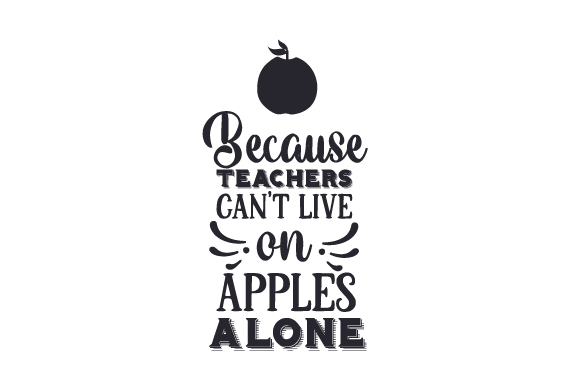 Because Teachers Can't Live on Apples Alone School & Teachers Craft Cut File By Creative Fabrica Crafts