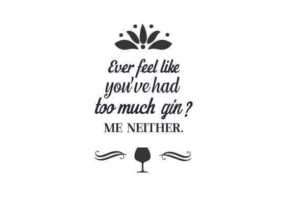 Download Free Ever Feel Like You Ve Had Too Much Gin Me Neither Svg Cut File for Cricut Explore, Silhouette and other cutting machines.