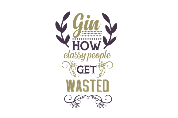 Gin – How Classy People Get Wasted Food & Drinks Craft Cut File By Creative Fabrica Crafts