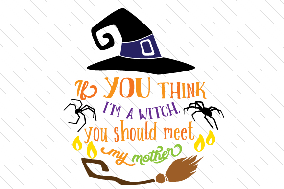 If You Think I M a Witch You Should Meet My Mother Halloween Craft Cut File By Creative Fabrica Crafts