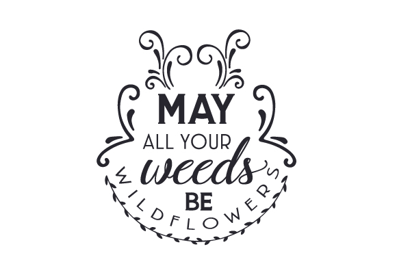 Download Free May All Your Weeds Be Wildflowers Svg Cut File By Creative Fabrica Crafts Creative Fabrica for Cricut Explore, Silhouette and other cutting machines.