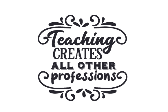 Teaching Creates All Other Professions School & Teachers Craft Cut File By Creative Fabrica Crafts