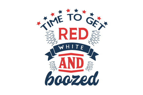 Time to Get Red, White, and Boozed Independence Day Craft Cut File By Creative Fabrica Crafts