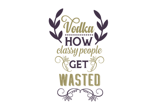 Vodka – How Classy People Get Wasted Food & Drinks Craft Cut File By Creative Fabrica Crafts