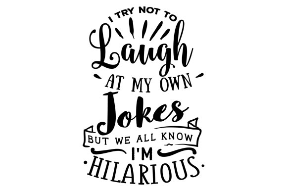 Download Free I Try Not To Laugh At My Own Jokes But We All Know Im Hilarious for Cricut Explore, Silhouette and other cutting machines.
