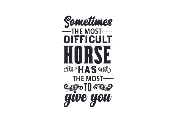 Download Free Sometimes The Most Difficult Horse Has The Most To Give You for Cricut Explore, Silhouette and other cutting machines.