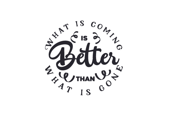 What is Coming is Better Than What is Gone Quotes Craft Cut File By Creative Fabrica Crafts