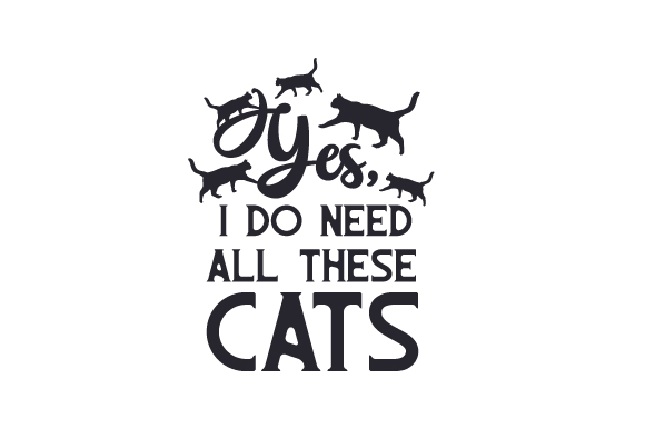 Yes, I Do Need All These Cats Cats Craft Cut File By Creative Fabrica Crafts