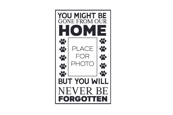 You Might Be Gone from Our Home but You Will Never Be Forgotten Dogs Craft Cut File By Creative Fabrica Crafts