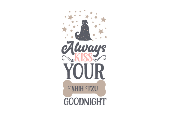 Always Kiss Your Shih Tzu Goodnight Dogs Craft Cut File By Creative Fabrica Crafts