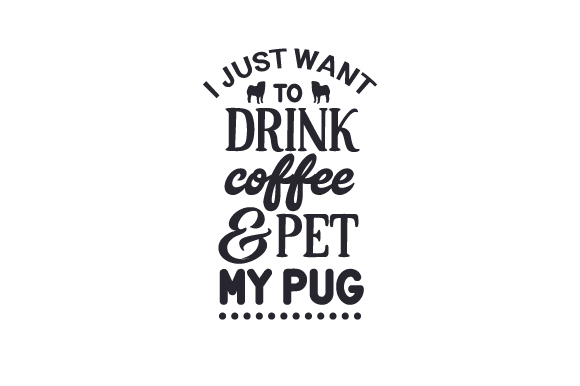I Just Want to Drink Coffee and Pet My Pug Dogs Craft Cut File By Creative Fabrica Crafts