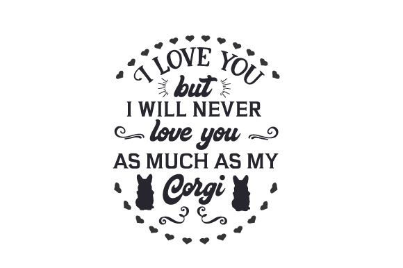 I Love You but I Will Never Love You As Much As My Corgi Dogs Craft Cut File By Creative Fabrica Crafts