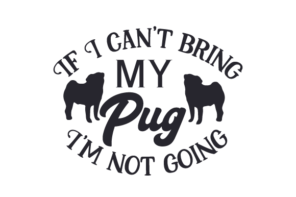 If I Can't Bring My Pug, I'm Not Going Dogs Craft Cut File By Creative Fabrica Crafts