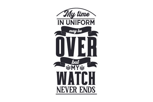 My Time in Uniform May Be over but My Watch Never Ends Military Craft Cut File By Creative Fabrica Crafts