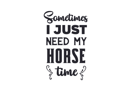 Sometimes I Just Need My Horse Time Craft Design By Creative Fabrica Crafts