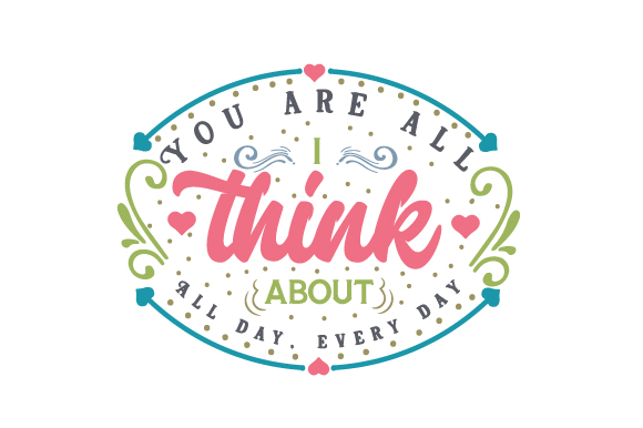 You Are All I Think About. All Day, Every Day Love Craft Cut File By Creative Fabrica Crafts - Image 1