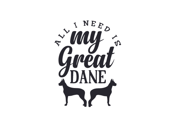All I Need is My Great Dane Dogs Craft Cut File By Creative Fabrica Crafts