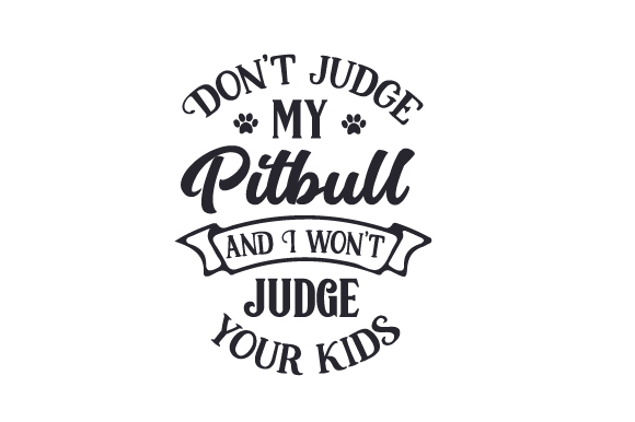 Don't Judge My Pitbull and I Won't Judge Your Kids Dogs Craft Cut File By Creative Fabrica Crafts
