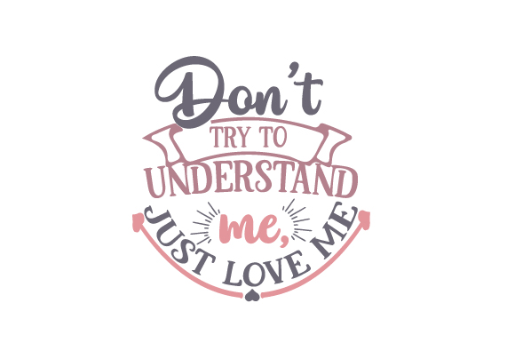 Download Don't try to understand me, just love me SVG Cut file by ...