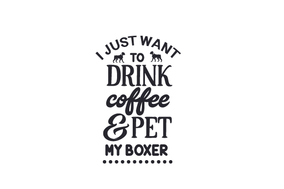 I Just Want to Drink Coffee and Pet My Boxer Dogs Craft Cut File By Creative Fabrica Crafts