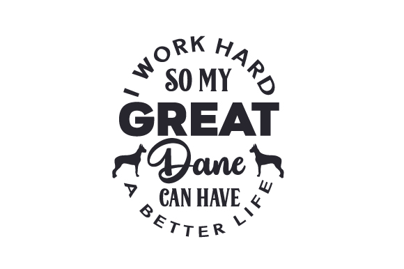 Download Free I Work Hard So My Great Dane Can Have A Better Life Svg Cut File for Cricut Explore, Silhouette and other cutting machines.