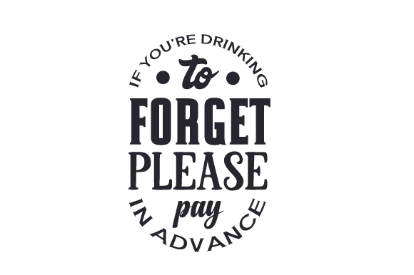 If You're Drinking to Forget, Please Pay in Advance Quotes Craft Cut File By Creative Fabrica Crafts