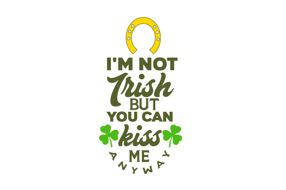 I'm Not Irish but You Can Kiss Me Anyway Saint Patrick's Day Craft Cut File By Creative Fabrica Crafts